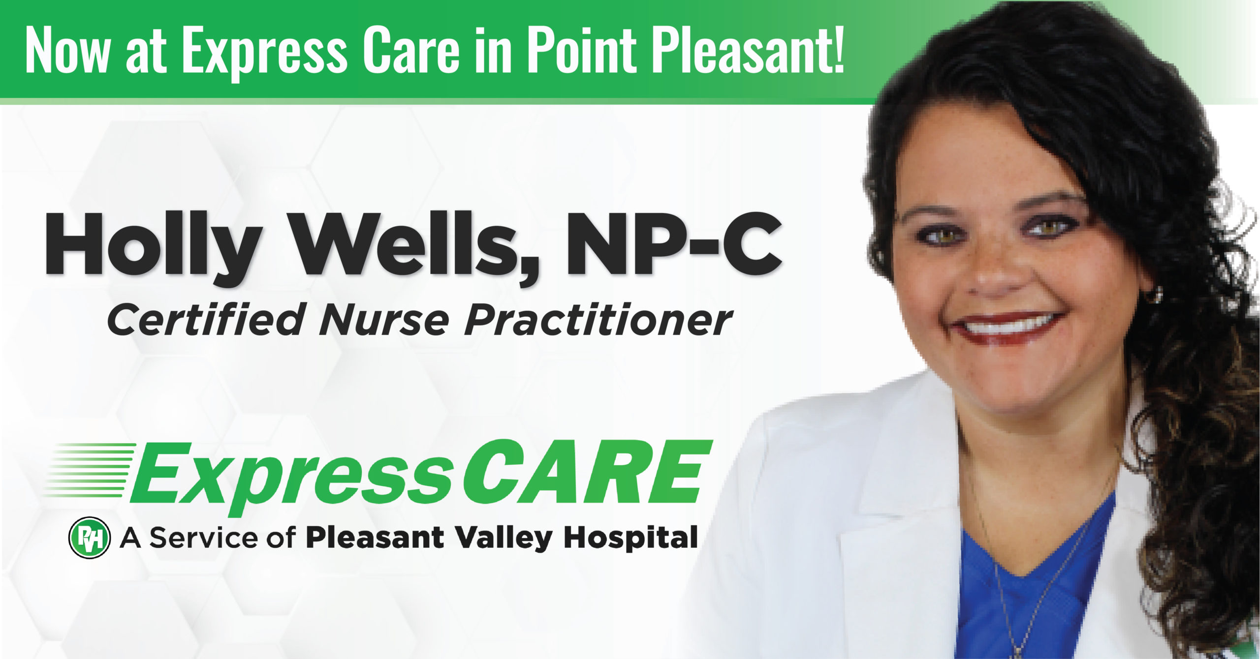 Now at Express Care in Point Pleasant! Holly Wells, NP-C Certified Nurse Practitioner Express Care A service of Pleasant Valley Hospital