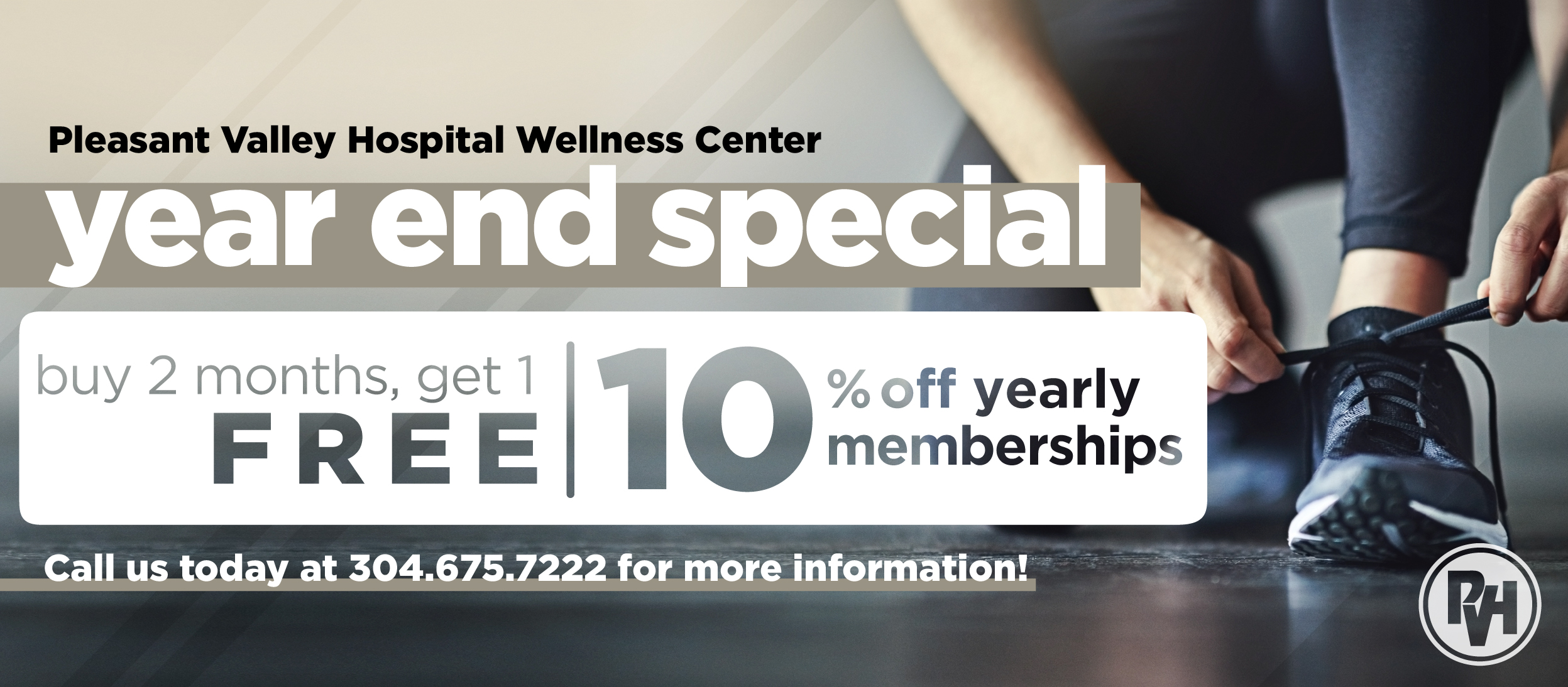 Pleasant Valley Hospital Wellness Center year end special buy 2 months, get 1 month free or 10% off yearly memberships | Call us today at 304.675.7222 for more information!