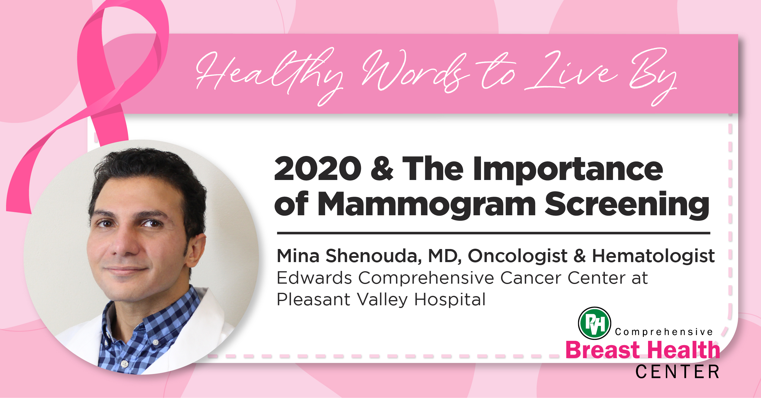 Healthy Words to Live By | 2020 & The Importance of Mammogram Screening | Mina Shenouda, MD, Oncologist & Hematologist Edwards Comprehensive Cancer Center at Pleasant Valley Hospital | Comprehensive Breast Health Center