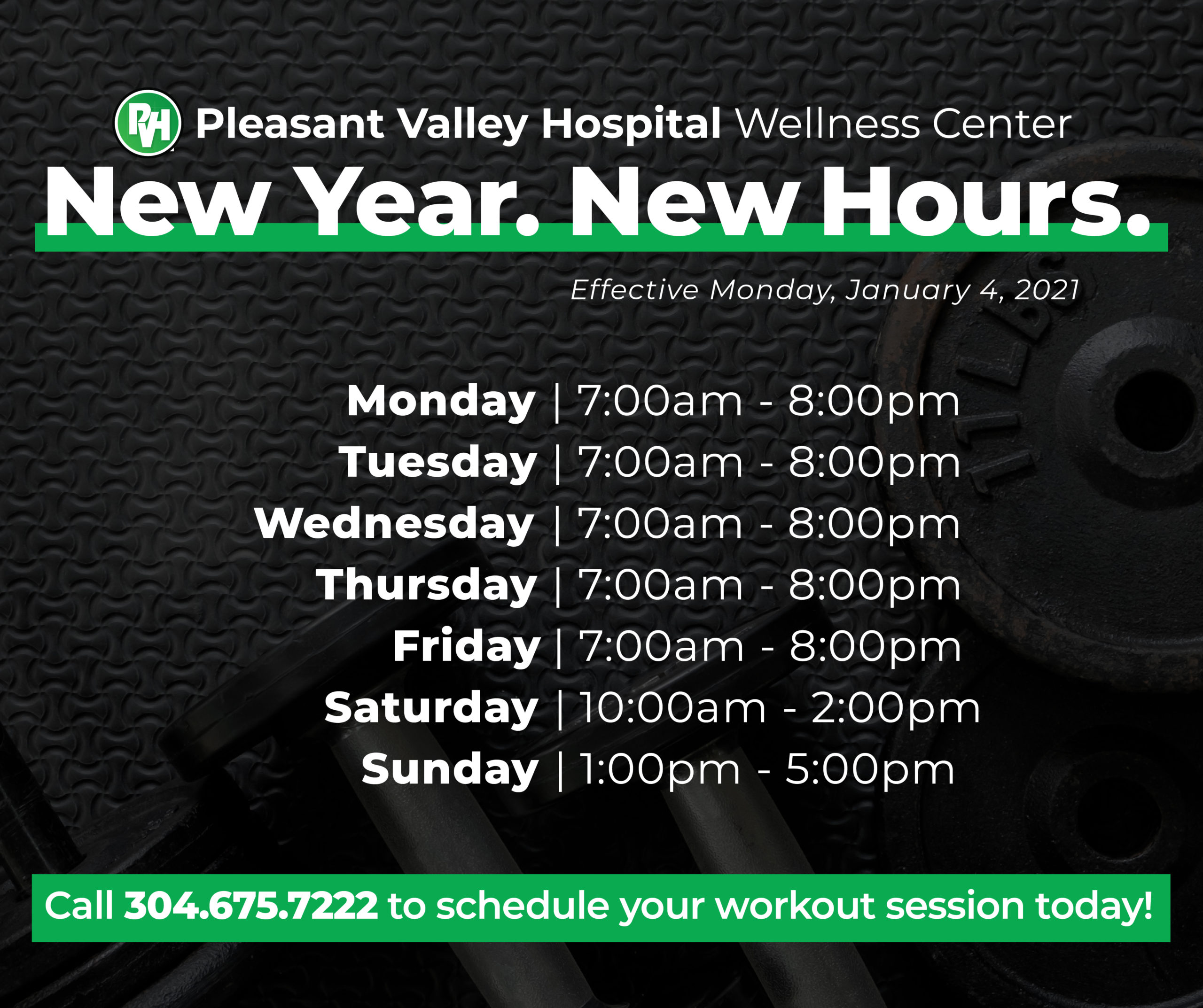 Pleasant Valley Hospital Wellness Center New Year New Hours Effective Monday, January 4, 2021 | Monday - Friday 7am-8pm Saturday 10am - 2pm Sunday 1pm - 5pm | Call 304.675.7222 to schedule your workout session today!