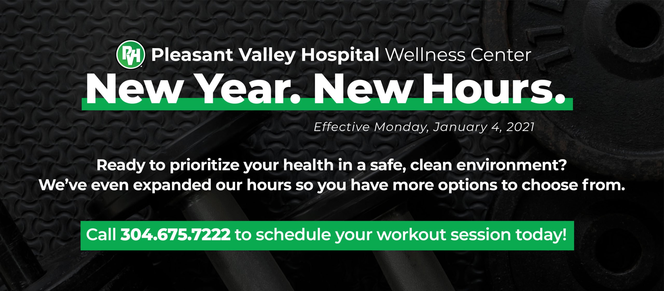 Pleasant Valley Hospital Wellness Center New Year New Hours Effective Monday, January 4, 2021 | Ready to prioritize your health in a safe, clean environment? We've even expanded our hours so you have more options to choose from. Call 304.675.7222 to schedule your workout session today!
