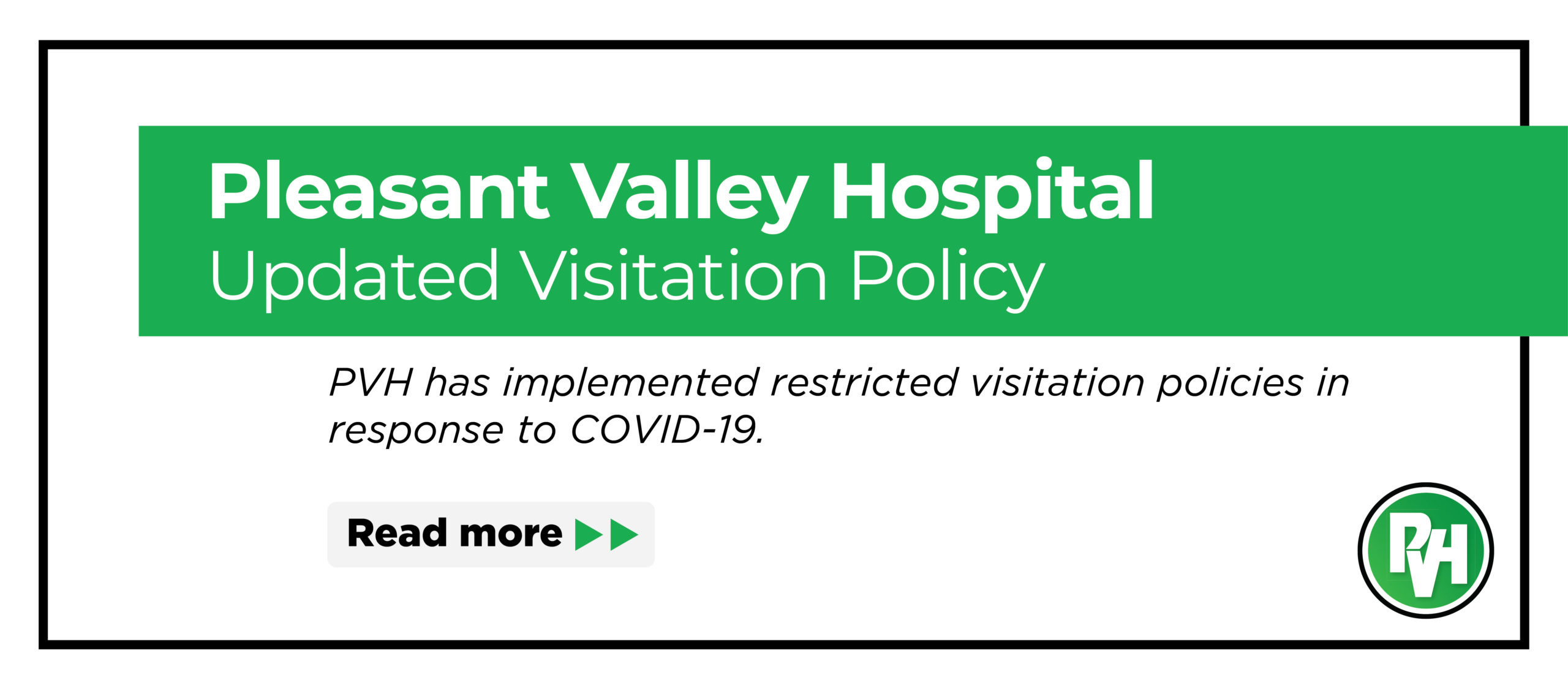 Pleasant Valley Hospital Updated Visitation Policy PVH has implemented restricted visitation policies in response to COVID-19. Read more