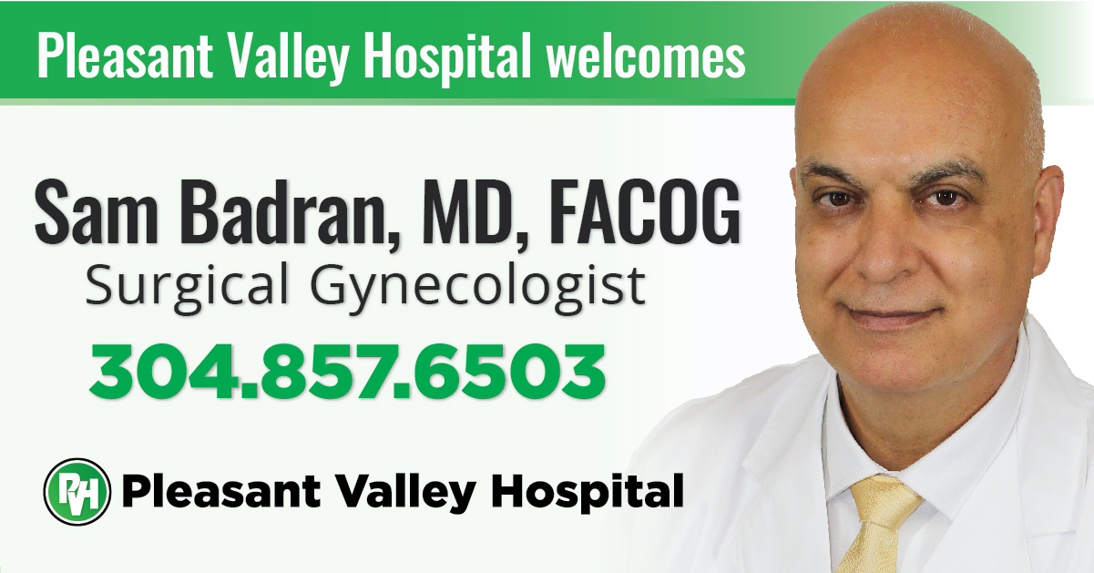 Pleasant Valley Hospital welcomes Sam Badran, MD, FACOG Surgical Gynecologist 304.857.6503 Pleasant Valley Hospital